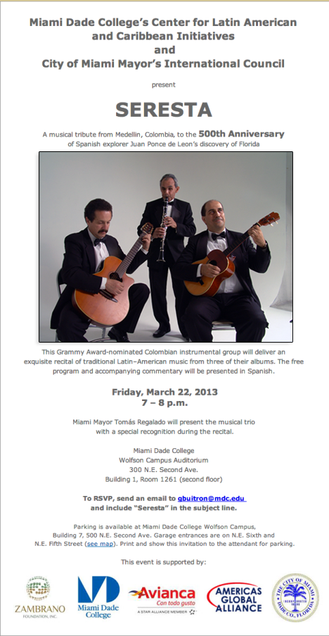 Miami Dade College's Center for Latin American and Caribbean Initiatives and City of Miami Mayor's International Council present SERESTA A musical tribute from Medellin, Colombia' to the 500th Anniversary of Spanish explorer Juan Ponce de Leon's discovery of Florida Friday March 22, 2013 7-8pm